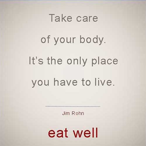 Eat well with this Quote by Jim Rohn. take care of your body, it's the only place you have to live.