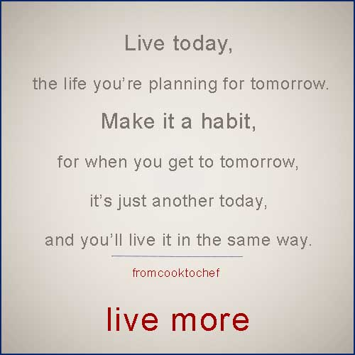 live today the life you're planning to live tomorrrow. Make it a habit. Because tomorrow is just another today, and you'll live it in the same way